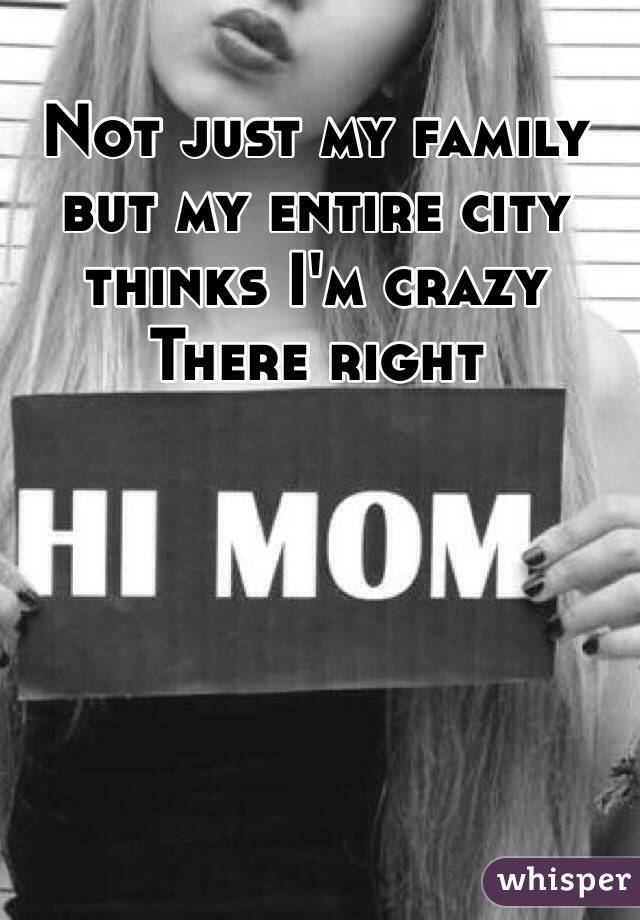 Not just my family but my entire city thinks I'm crazy There right