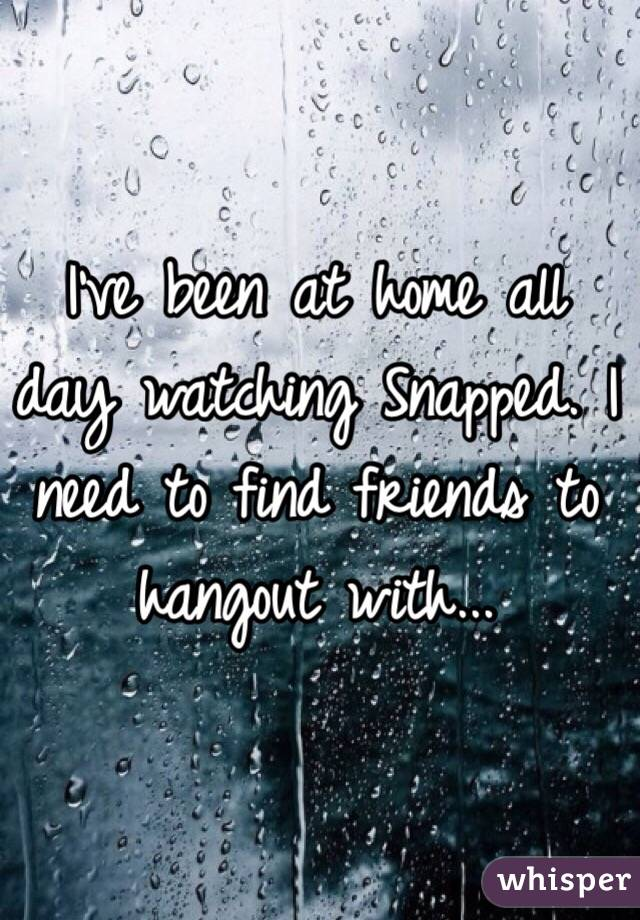 I've been at home all day watching Snapped. I need to find friends to hangout with...