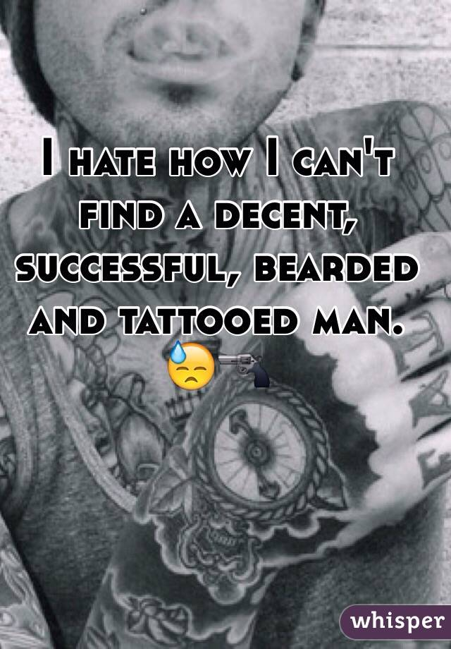 I hate how I can't find a decent, successful, bearded and tattooed man. 😓🔫