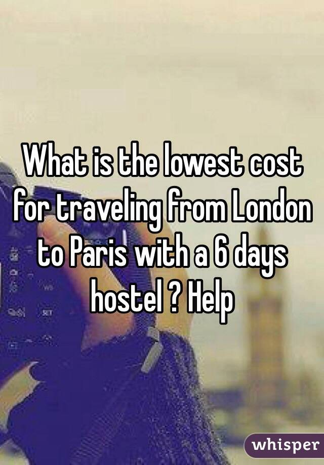What is the lowest cost for traveling from London to Paris with a 6 days hostel ? Help