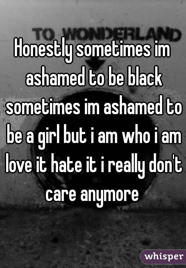 Honestly sometimes im ashamed to be black sometimes im ashamed to be a girl but i am who i am love it hate it i really don't care anymore