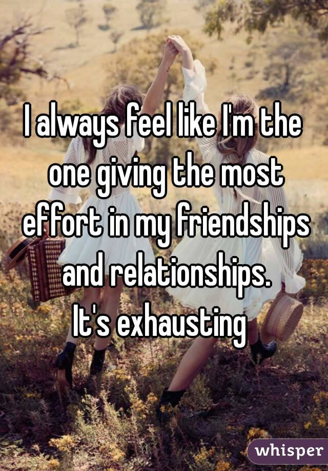 I always feel like I'm the one giving the most effort in my friendships and relationships. It's exhausting