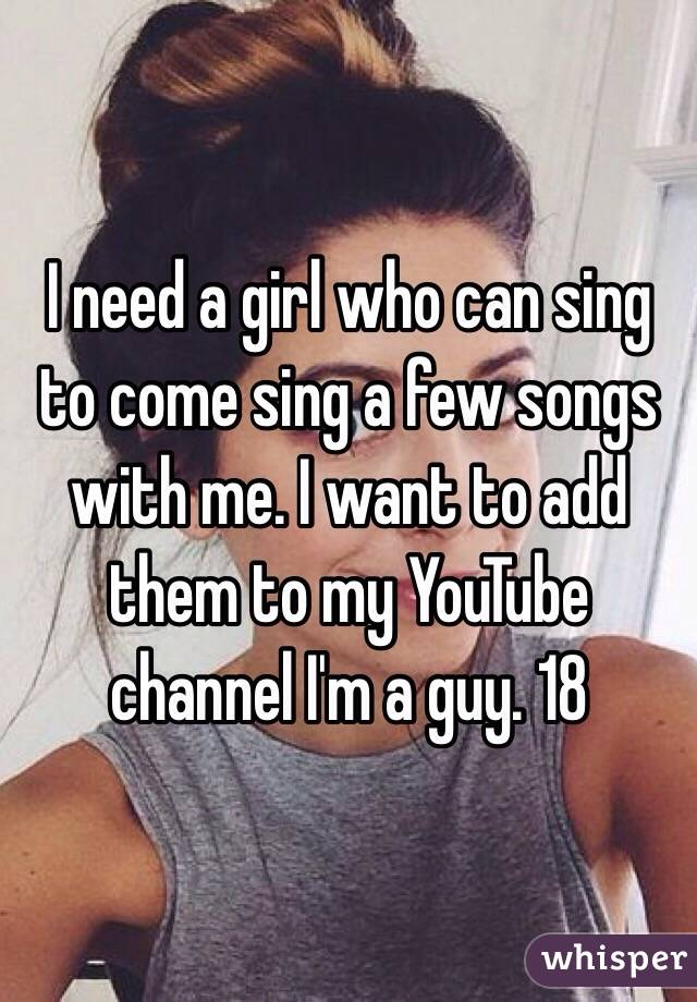 I need a girl who can sing to come sing a few songs with me. I want to add them to my YouTube channel I'm a guy. 18