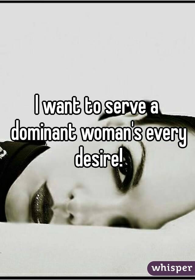 I want to serve a dominant woman's every desire!