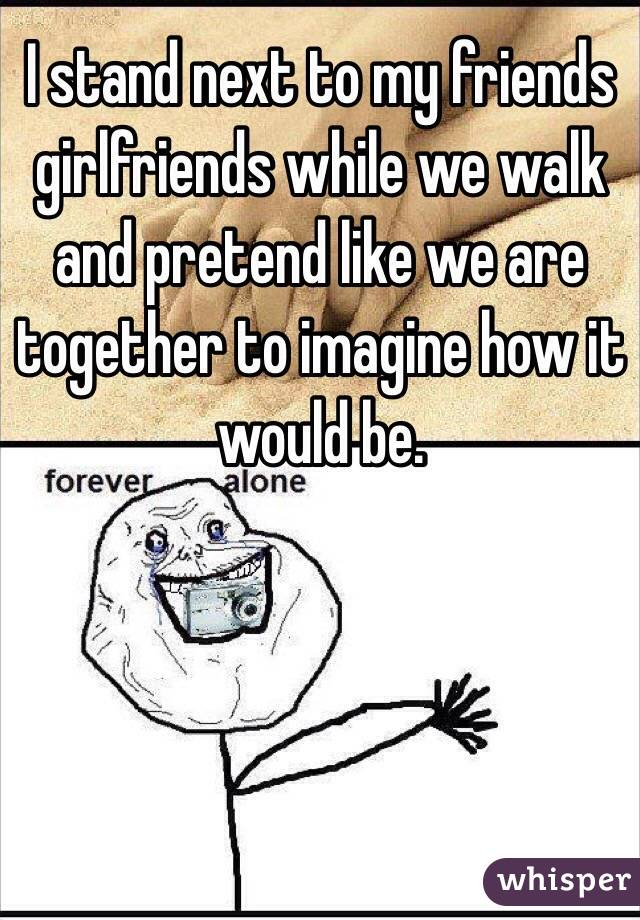 I stand next to my friends girlfriends while we walk and pretend like we are together to imagine how it would be.