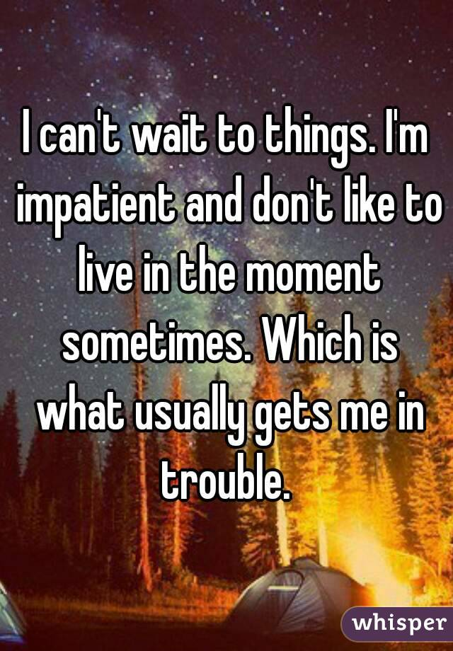 I can't wait to things. I'm impatient and don't like to live in the moment sometimes. Which is what usually gets me in trouble.