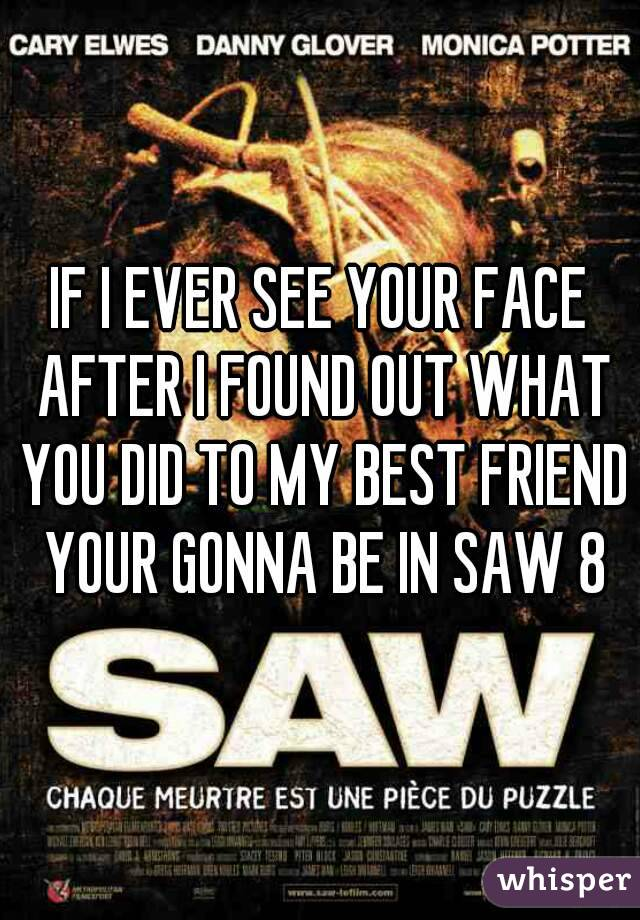 IF I EVER SEE YOUR FACE AFTER I FOUND OUT WHAT YOU DID TO MY BEST FRIEND YOUR GONNA BE IN SAW 8