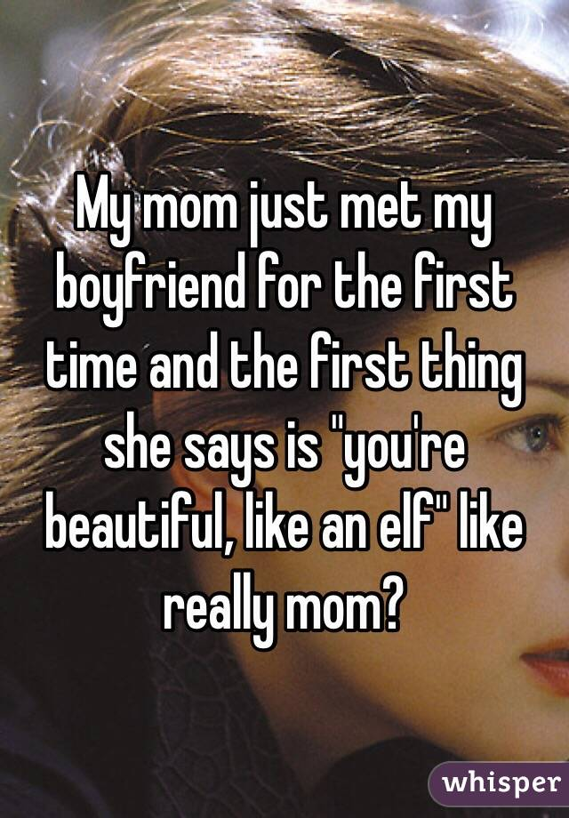 """My mom just met my boyfriend for the first time and the first thing she says is """"you're beautiful, like an elf"""" like really mom?"""