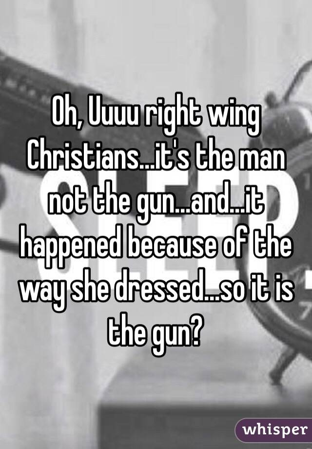 Oh, Uuuu right wing Christians...it's the man not the gun...and...it happened because of the way she dressed...so it is the gun?