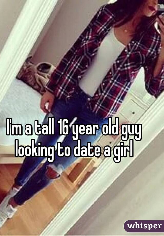 I'm a tall 16 year old guy looking to date a girl