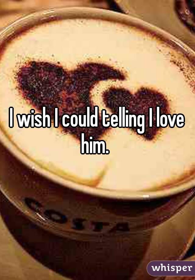 I wish I could telling I love him.