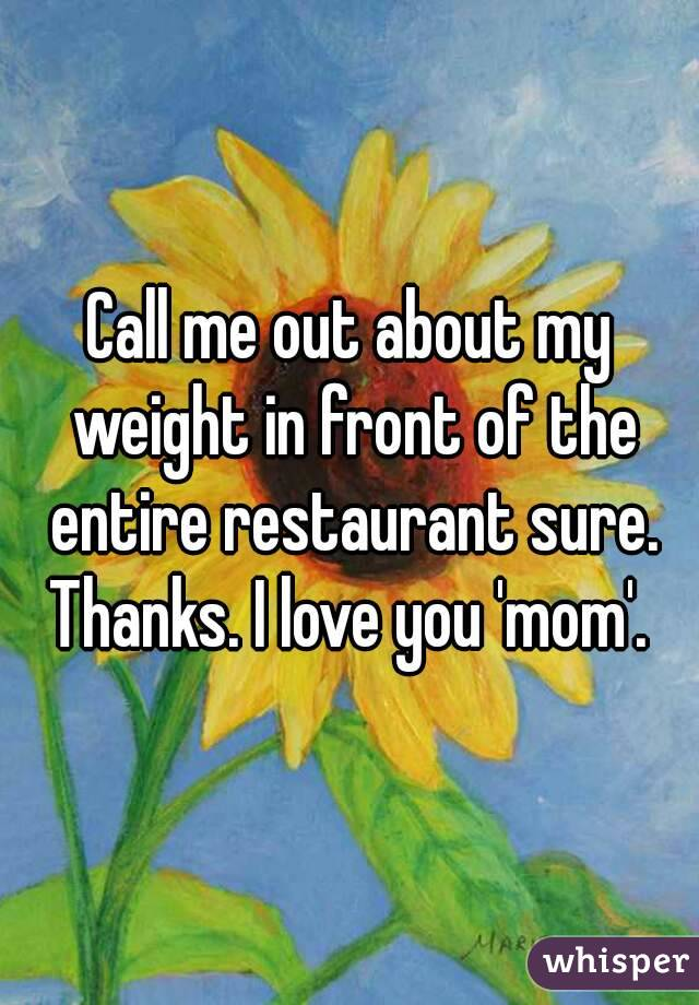 Call me out about my weight in front of the entire restaurant sure. Thanks. I love you 'mom'.