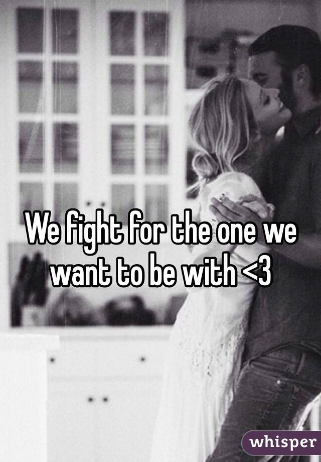 We fight for the one we want to be with <3