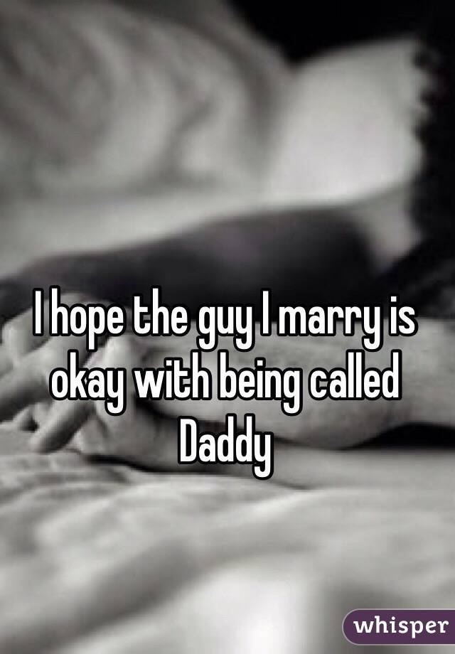 I hope the guy I marry is okay with being called Daddy