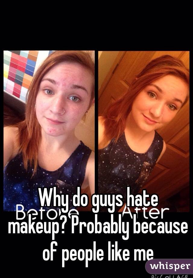Why do guys hate makeup? Probably because of people like me