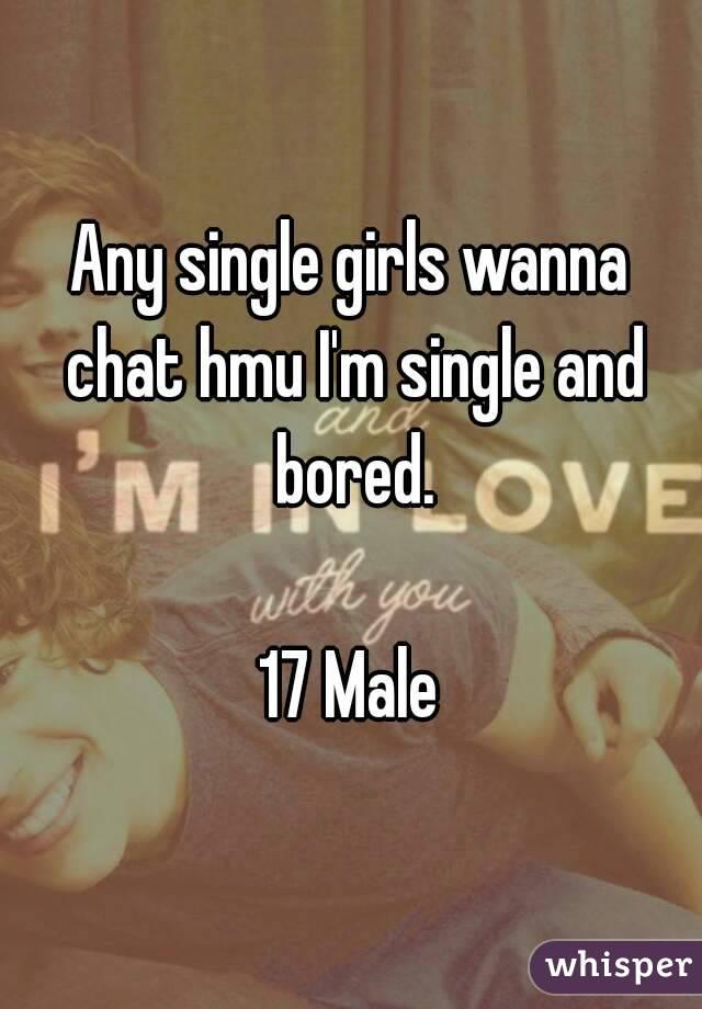 Any single girls wanna chat hmu I'm single and bored.  17 Male