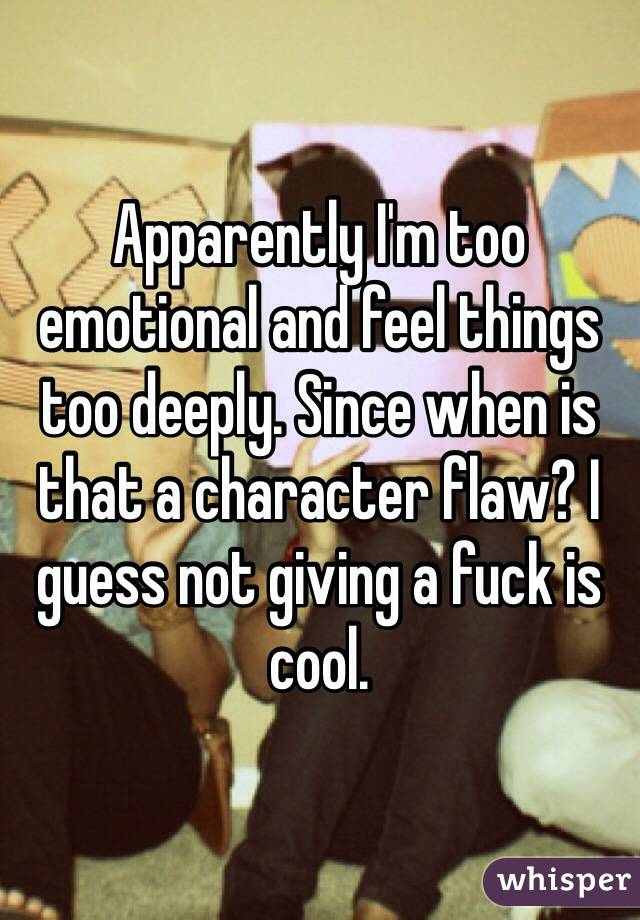 Apparently I'm too emotional and feel things too deeply. Since when is that a character flaw? I guess not giving a fuck is cool.