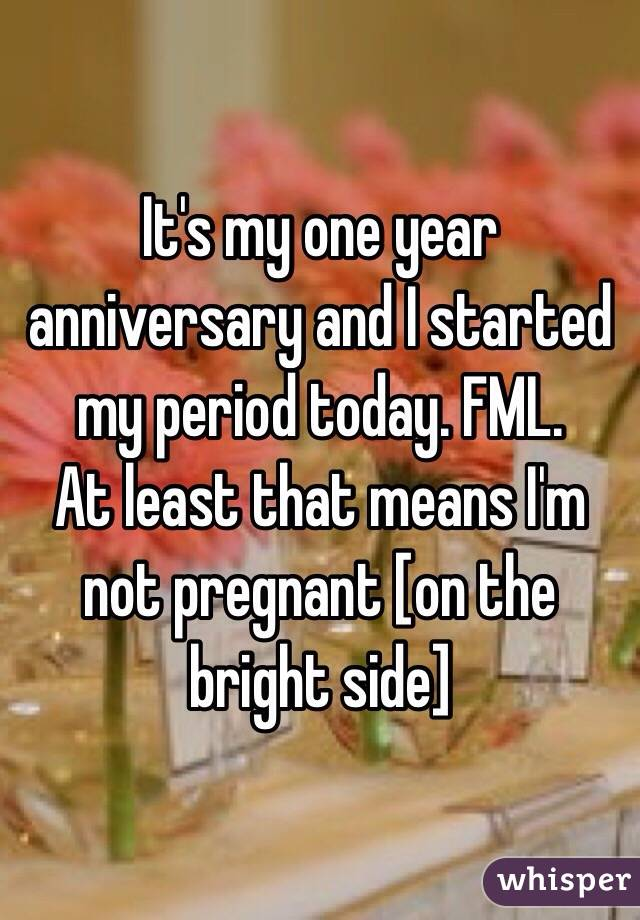It's my one year anniversary and I started my period today. FML.  At least that means I'm not pregnant [on the bright side]