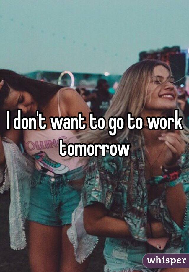 I don't want to go to work tomorrow