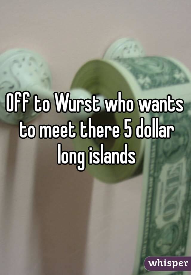 Off to Wurst who wants to meet there 5 dollar long islands