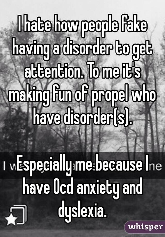 I hate how people fake having a disorder to get attention. To me it's making fun of propel who have disorder(s).  Especially me because I have Ocd anxiety and dyslexia.