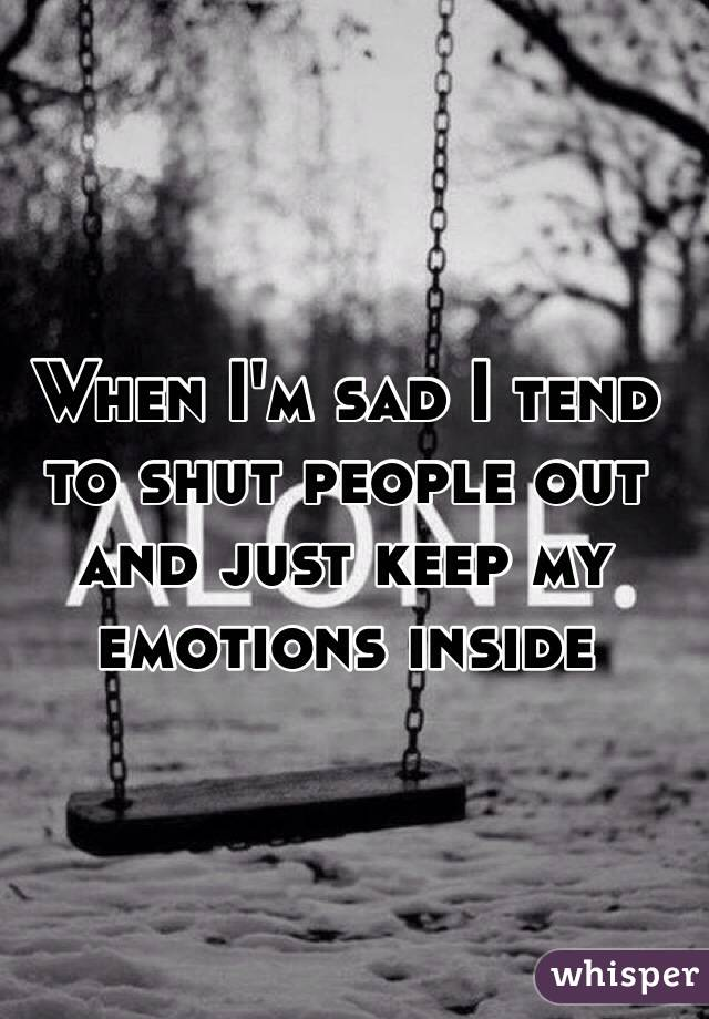When I'm sad I tend to shut people out and just keep my emotions inside
