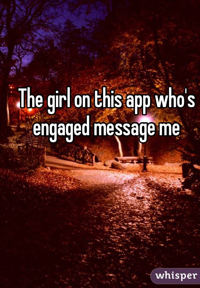 The girl on this app who's engaged message me