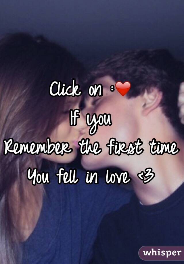 Click on :❤️ If you  Remember the first time  You fell in love <3