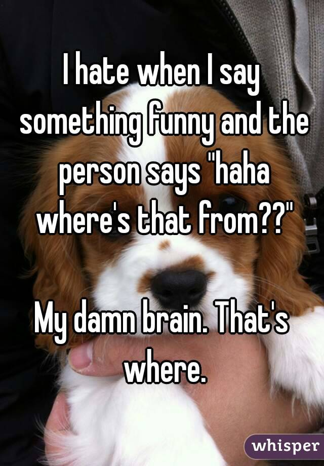 """I hate when I say something funny and the person says """"haha where's that from??""""  My damn brain. That's where."""
