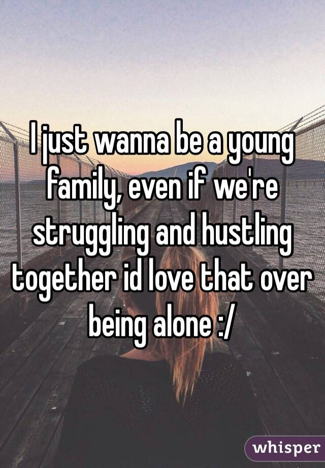 I just wanna be a young family, even if we're struggling and hustling together id love that over being alone :/