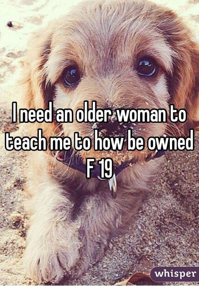 I need an older woman to teach me to how be owned F 19