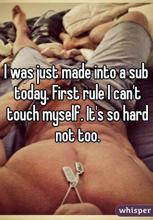 I was just made into a sub today. First rule I can't touch myself. It's so hard not too.