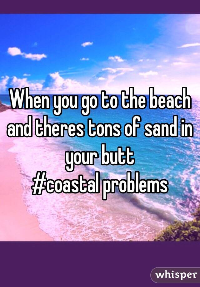 When you go to the beach and theres tons of sand in your butt #coastal problems