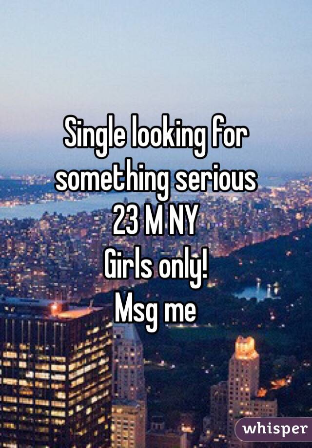 Single looking for something serious  23 M NY  Girls only!  Msg me
