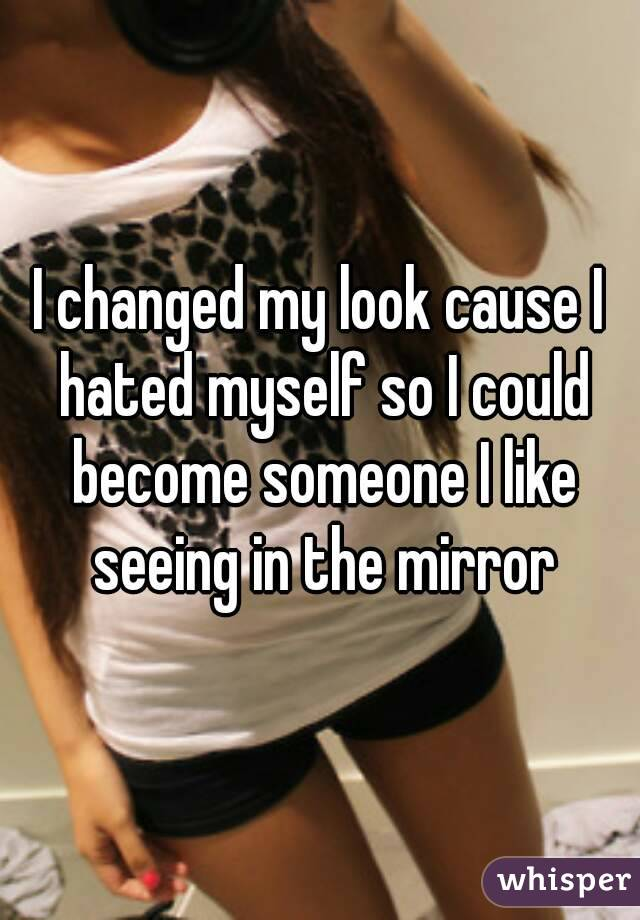 I changed my look cause I hated myself so I could become someone I like seeing in the mirror