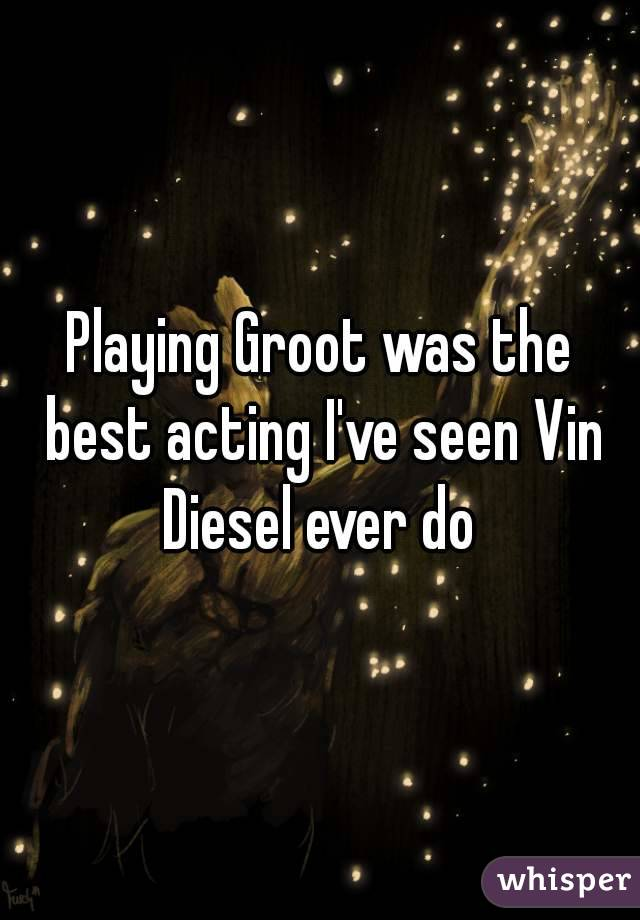 Playing Groot was the best acting I've seen Vin Diesel ever do