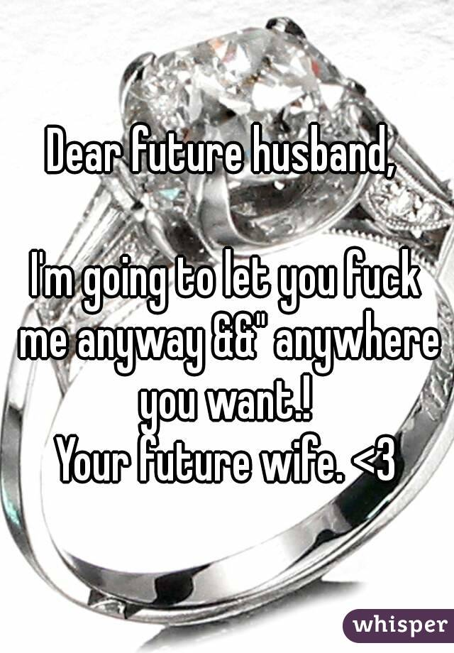 """Dear future husband,   I'm going to let you fuck me anyway &&"""" anywhere you want.!  Your future wife. <3"""