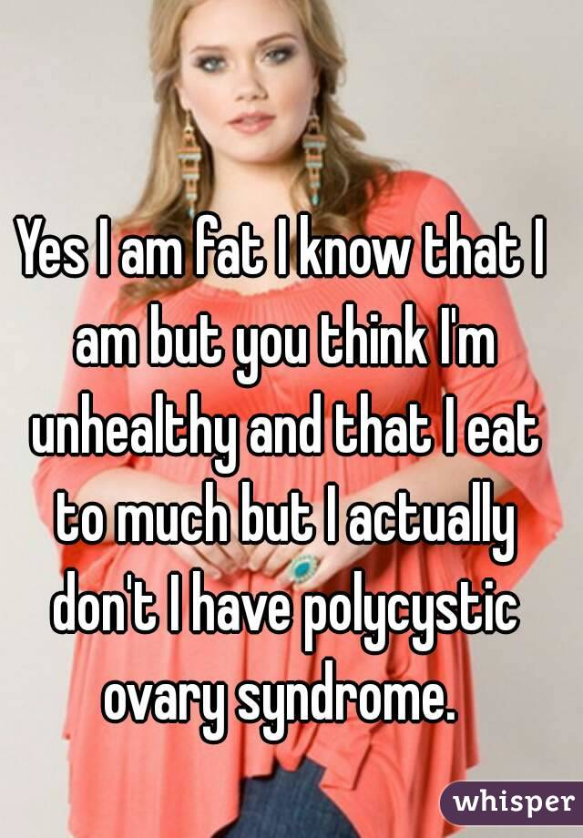 Yes I am fat I know that I am but you think I'm unhealthy and that I eat to much but I actually don't I have polycystic ovary syndrome.