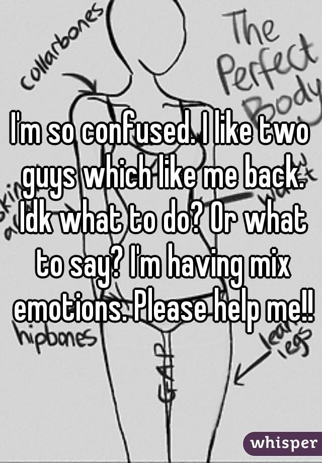I'm so confused. I like two guys which like me back. Idk what to do? Or what to say? I'm having mix emotions. Please help me!!