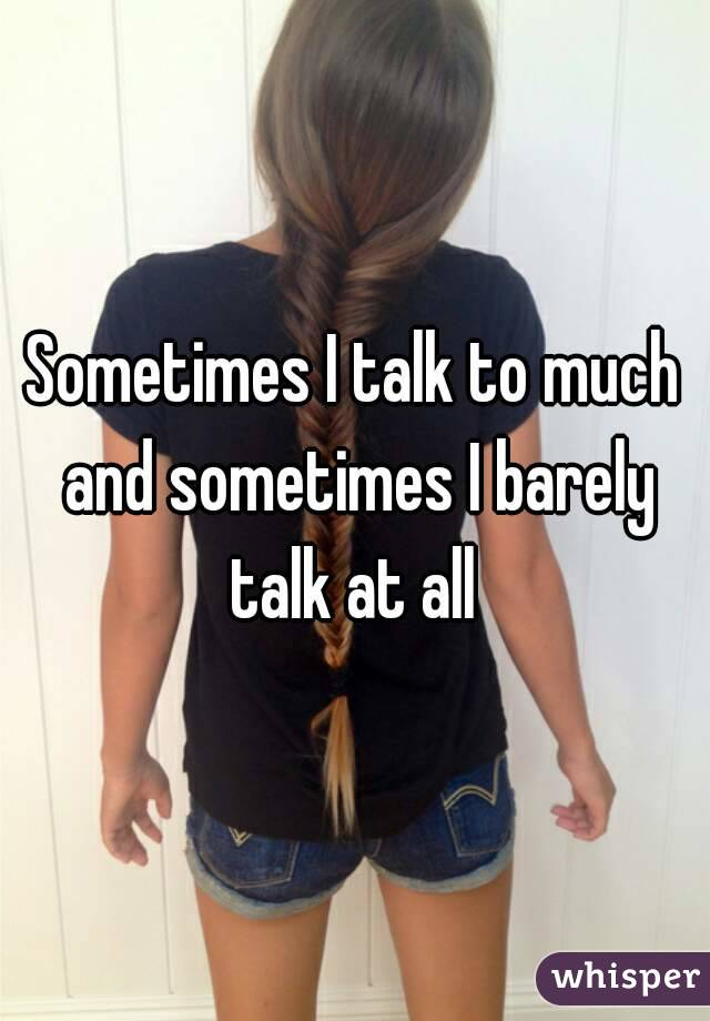 Sometimes I talk to much and sometimes I barely talk at all