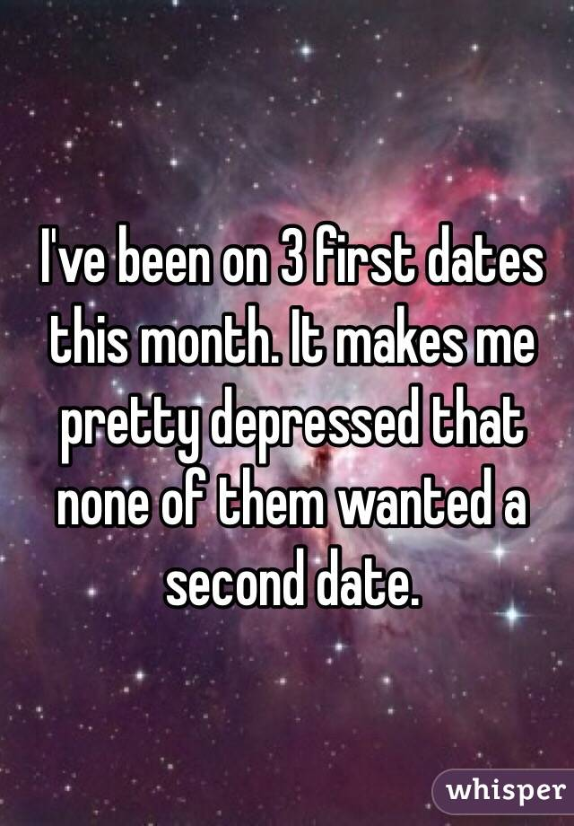I've been on 3 first dates this month. It makes me pretty depressed that none of them wanted a second date.