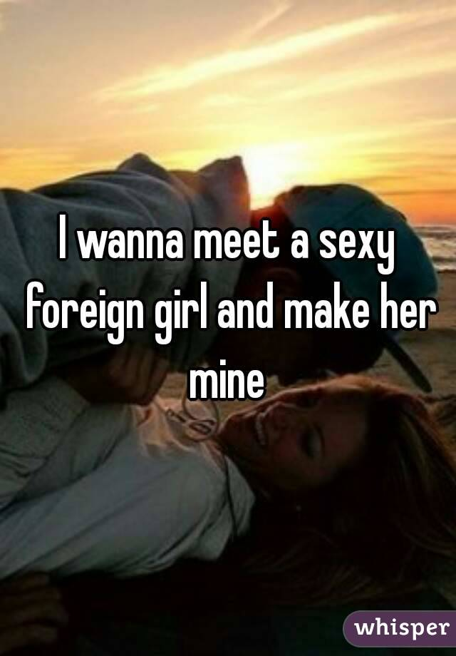 I wanna meet a sexy foreign girl and make her mine