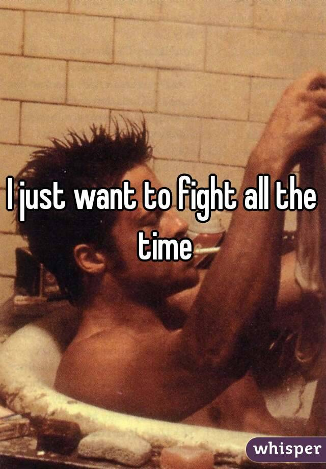 I just want to fight all the time