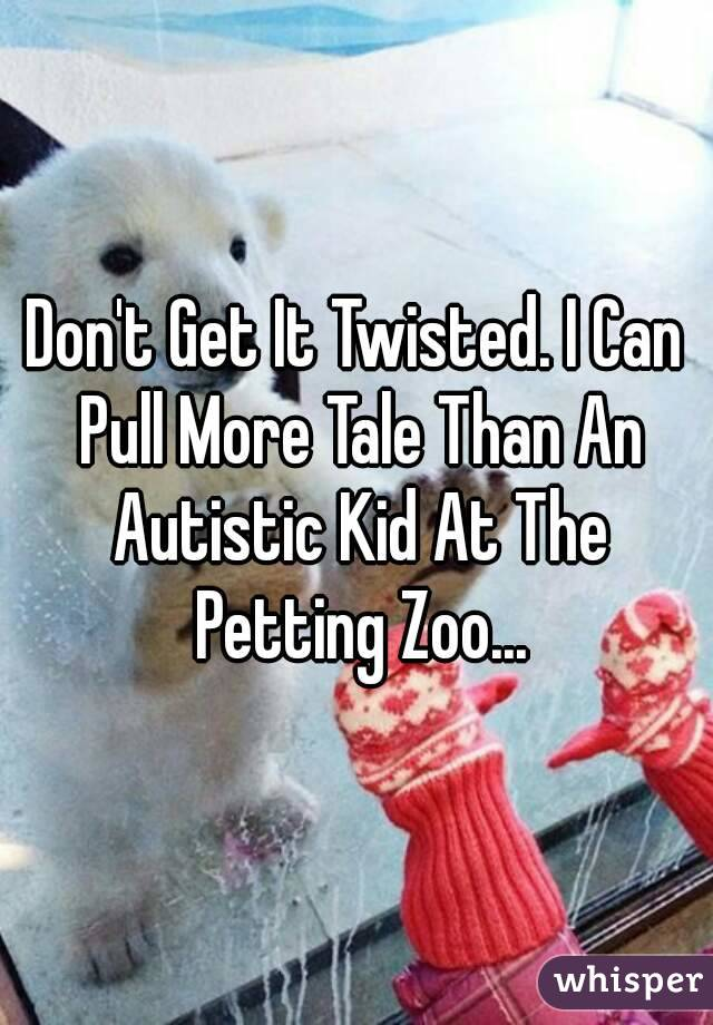 Don't Get It Twisted. I Can Pull More Tale Than An Autistic Kid At The Petting Zoo...
