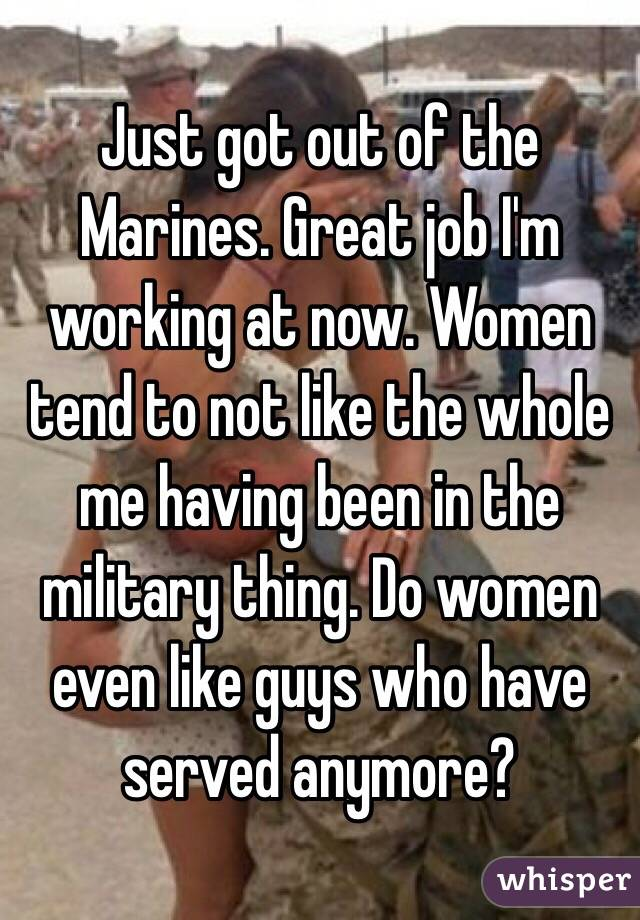 Just got out of the Marines. Great job I'm working at now. Women tend to not like the whole me having been in the military thing. Do women even like guys who have served anymore?