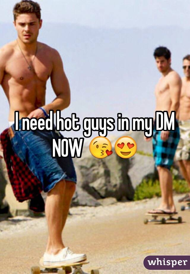 I need hot guys in my DM NOW 😘😍