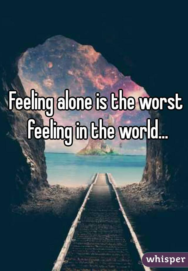 Feeling alone is the worst feeling in the world...