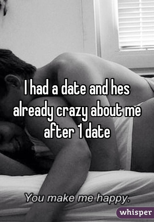 I had a date and hes already crazy about me after 1 date