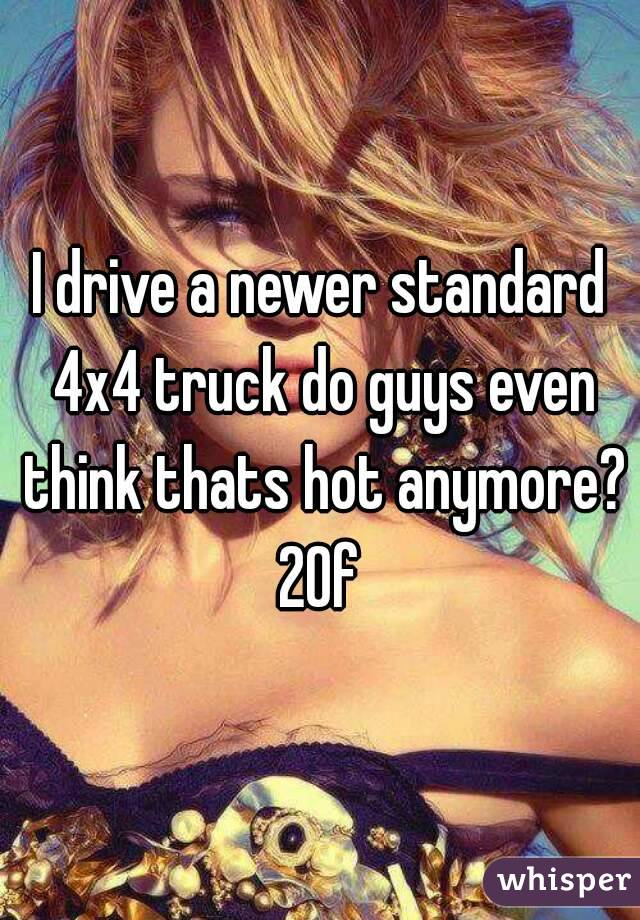 I drive a newer standard 4x4 truck do guys even think thats hot anymore? 20f