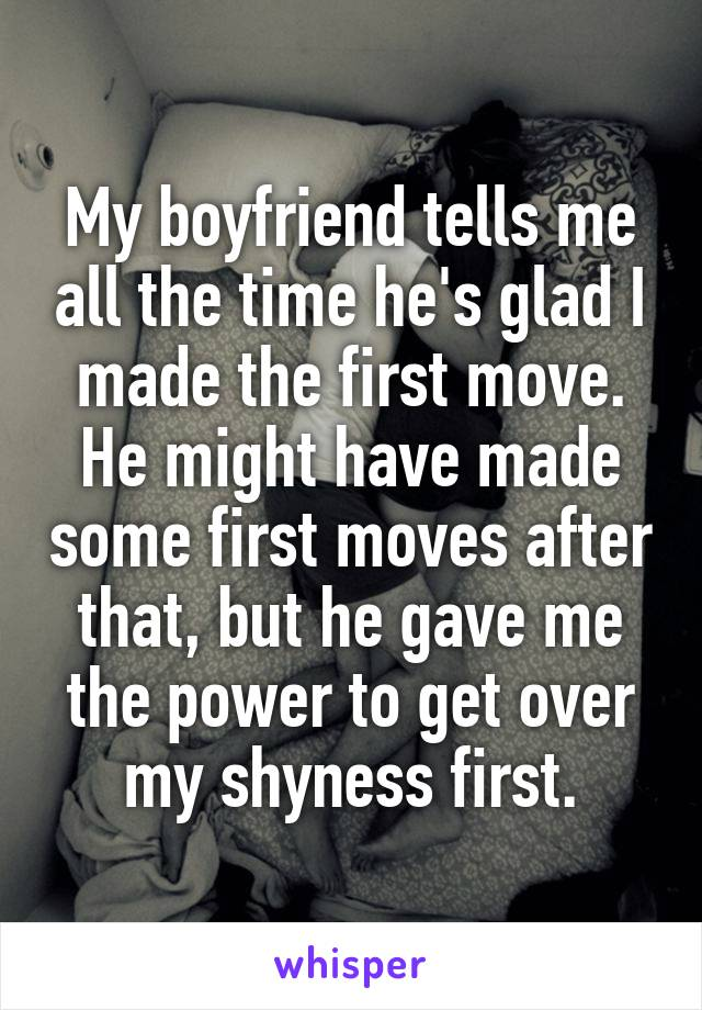 My boyfriend tells me all the time he's glad I made the first move. He might have made some first moves after that, but he gave me the power to get over my shyness first.